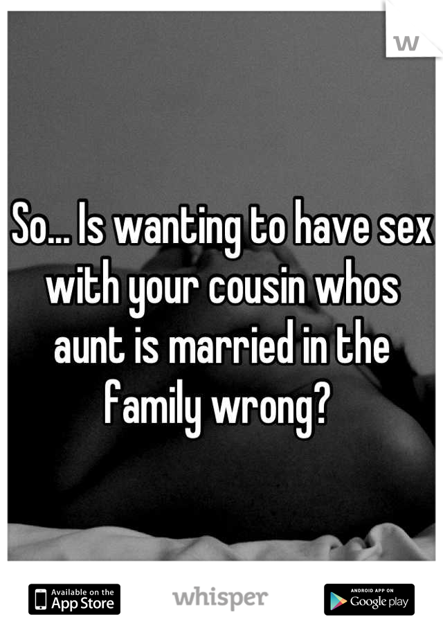 So... Is wanting to have sex with your cousin whos aunt is married in the family wrong?