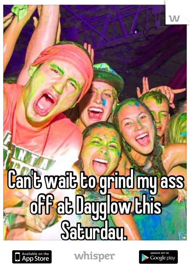 Can't wait to grind my ass off at Dayglow this Saturday.