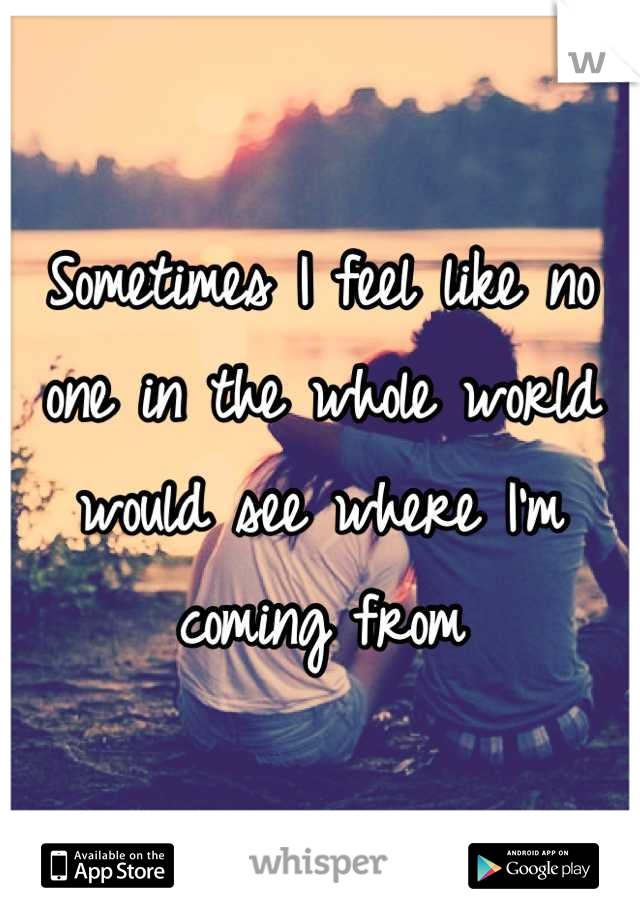 Sometimes I feel like no one in the whole world would see where I'm coming from