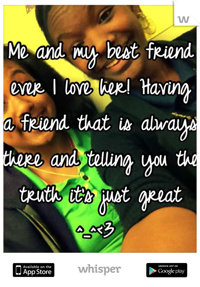 Me and my best friend ever I love her! Having a friend that is always there and telling you the truth it's just great ^_^<3