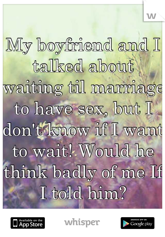 My boyfriend and I talked about waiting til marriage to have sex, but I don't know if I want to wait! Would he think badly of me If I told him?