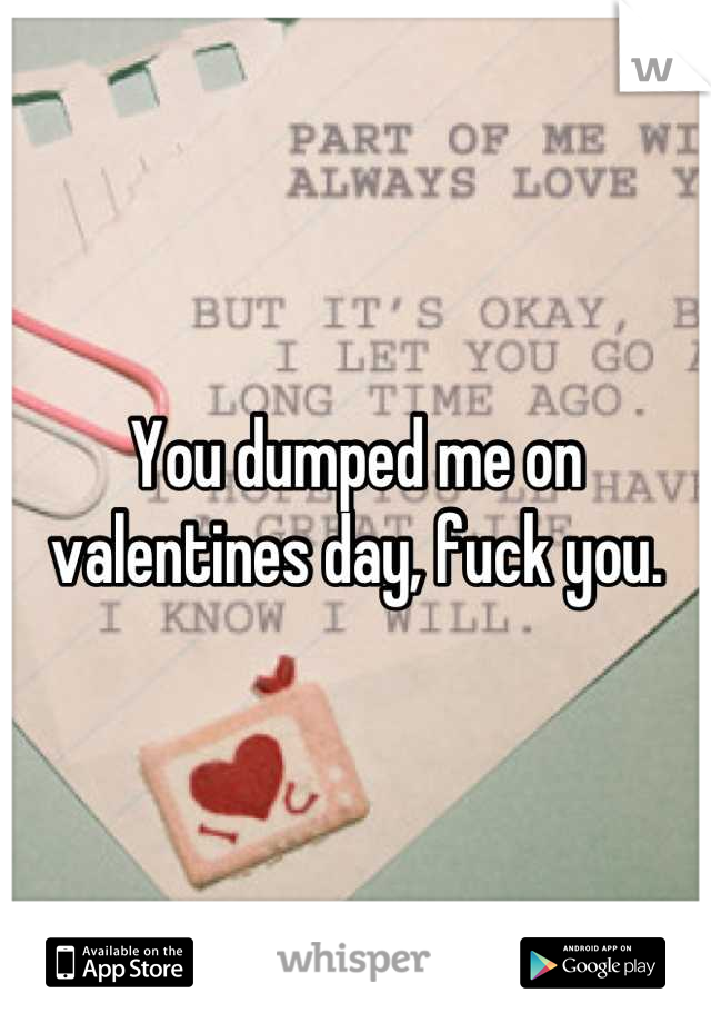 You dumped me on valentines day, fuck you.