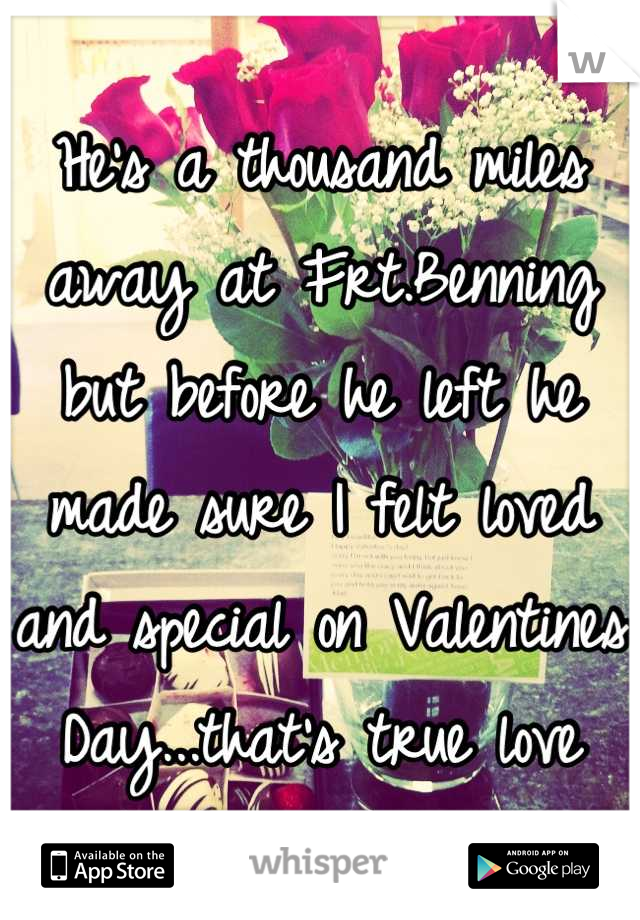 He's a thousand miles away at Frt.Benning but before he left he made sure I felt loved and special on Valentines Day...that's true love