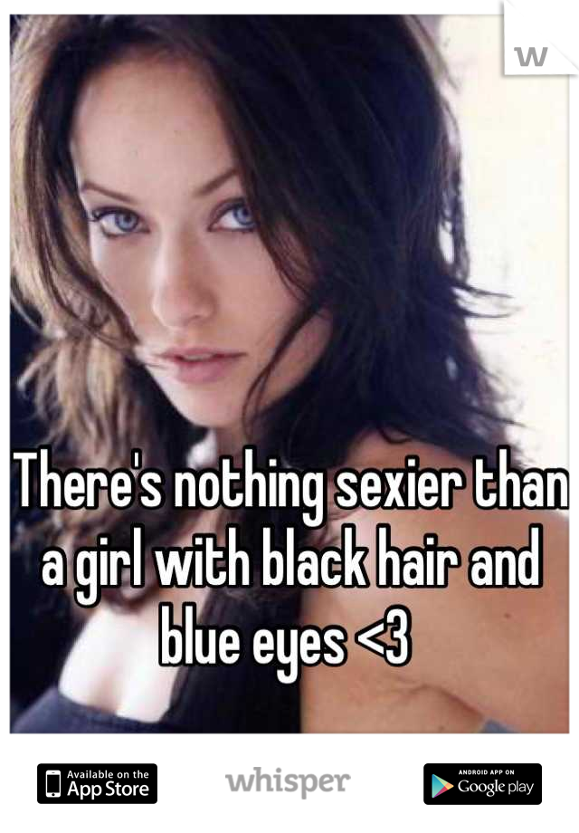 There's nothing sexier than a girl with black hair and blue eyes <3