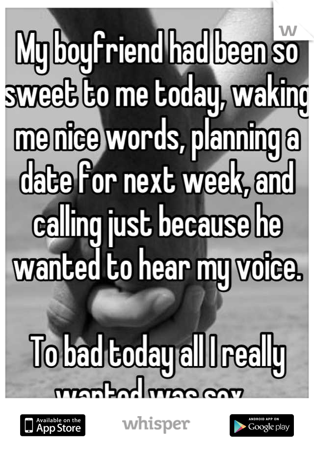 My boyfriend had been so sweet to me today, waking me nice words, planning a date for next week, and calling just because he wanted to hear my voice.  To bad today all I really wanted was sex...