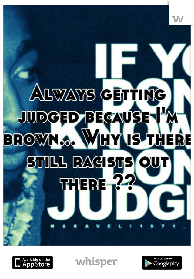 Always getting judged because I'm brown... Why is there still racists out there ??