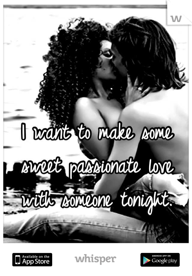 I want to make some sweet passionate love with someone tonight.