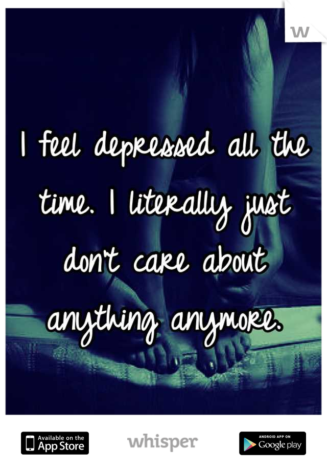 I feel depressed all the time. I literally just don't care about anything anymore.