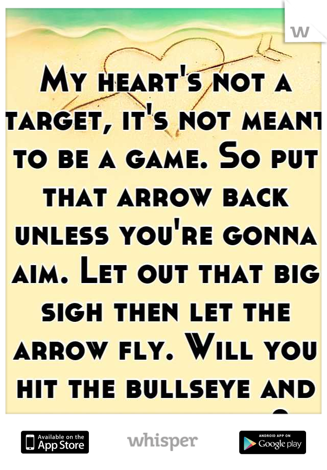 My heart's not a target, it's not meant to be a game. So put that arrow back unless you're gonna aim. Let out that big sigh then let the arrow fly. Will you hit the bullseye and be my valentine?