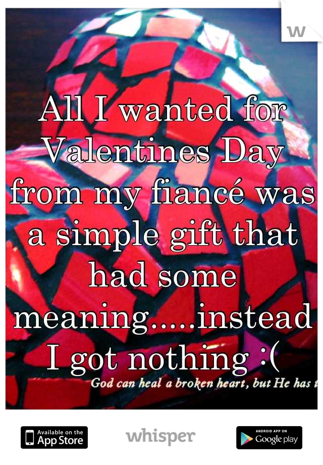 All I wanted for Valentines Day from my fiancé was a simple gift that had some meaning.....instead I got nothing :(