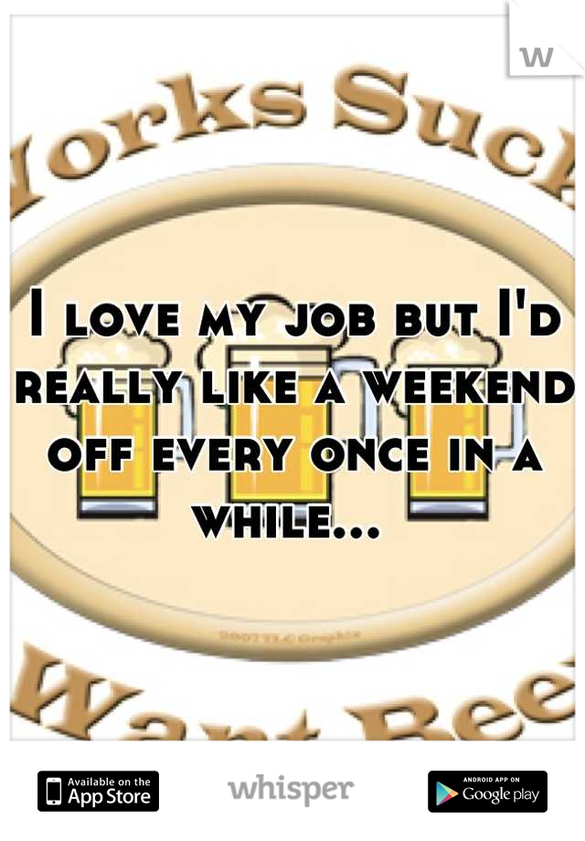 I love my job but I'd really like a weekend off every once in a while...