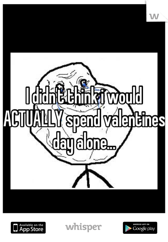 I didn't think i would ACTUALLY spend valentines day alone...
