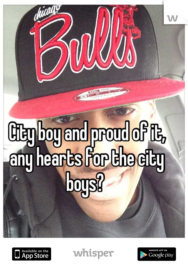 City boy and proud of it, any hearts for the city boys?