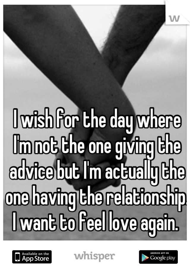 I wish for the day where I'm not the one giving the advice but I'm actually the one having the relationship. I want to feel love again.