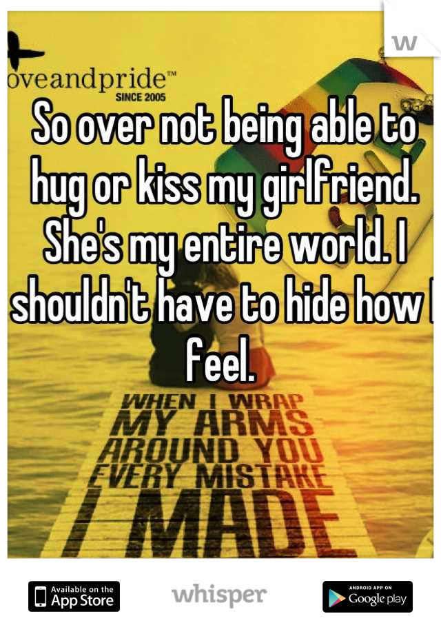 So over not being able to hug or kiss my girlfriend. She's my entire world. I shouldn't have to hide how I feel.