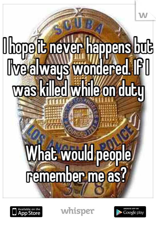 I hope it never happens but I've always wondered. If I was killed while on duty    What would people remember me as?