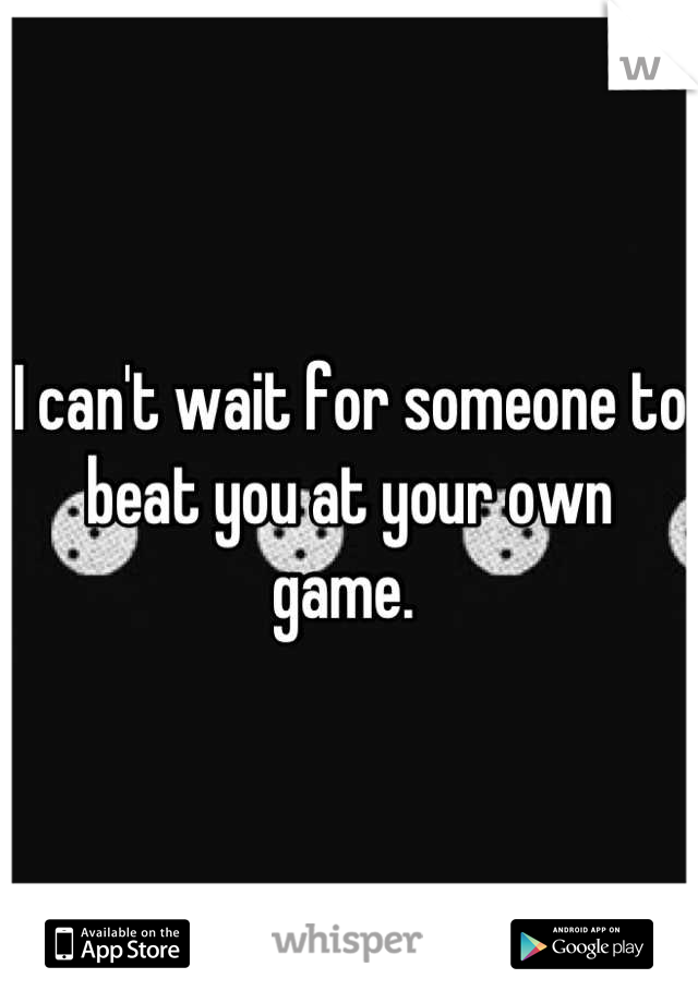 I can't wait for someone to beat you at your own game.