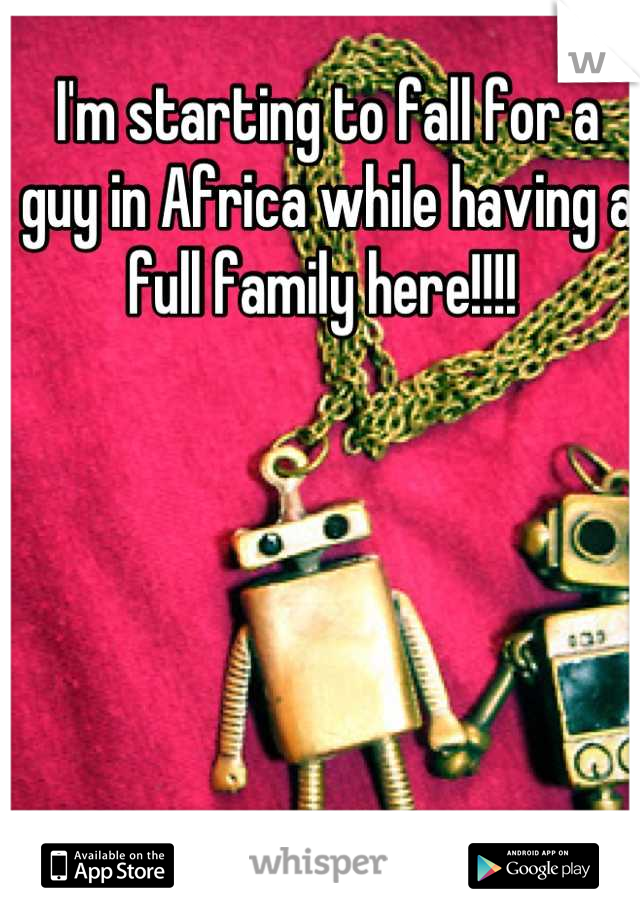 I'm starting to fall for a guy in Africa while having a full family here!!!!