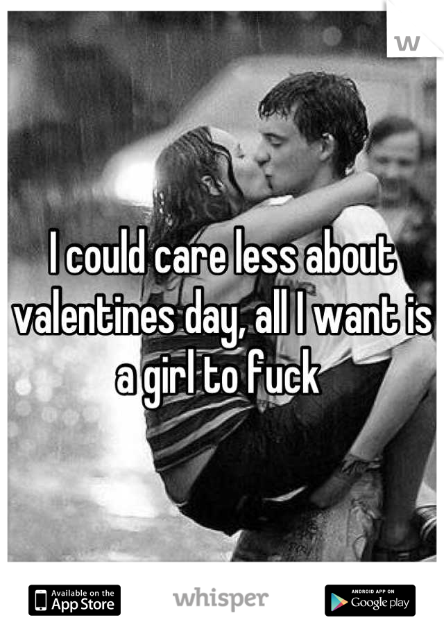 I could care less about valentines day, all I want is a girl to fuck