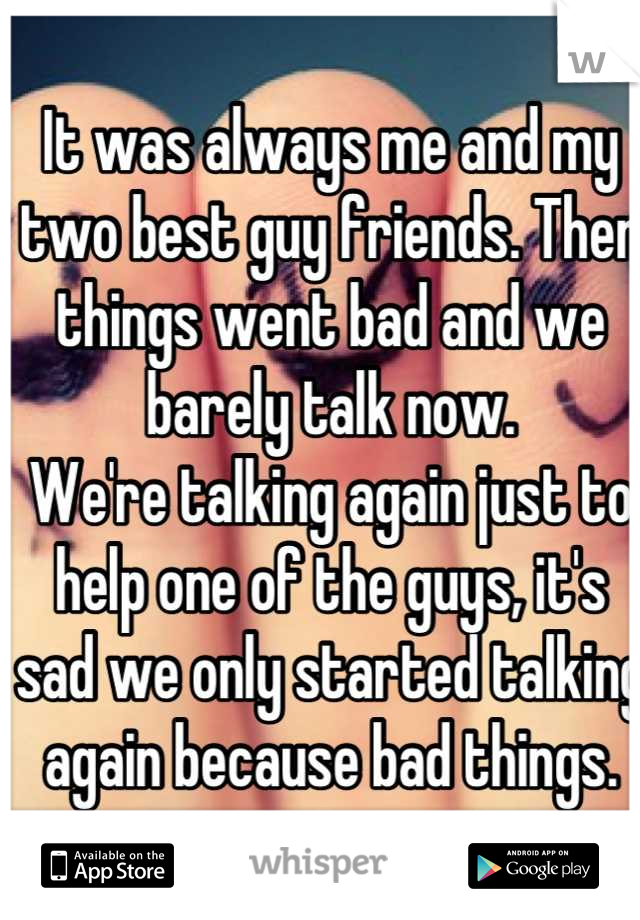 It was always me and my two best guy friends. Then things went bad and we barely talk now.  We're talking again just to help one of the guys, it's sad we only started talking again because bad things.