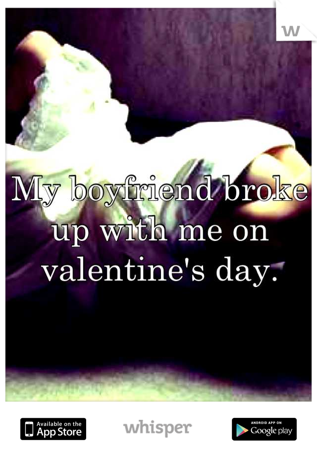 My boyfriend broke up with me on valentine's day.