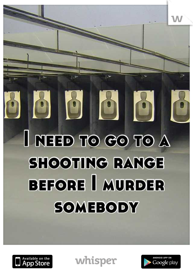 I need to go to a shooting range before I murder somebody