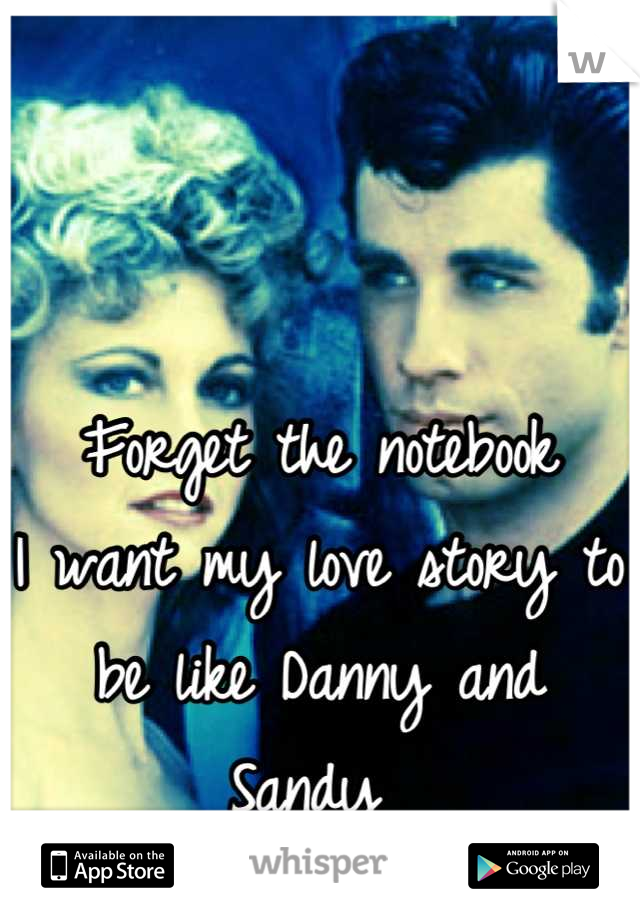 Forget the notebook  I want my love story to be like Danny and Sandy