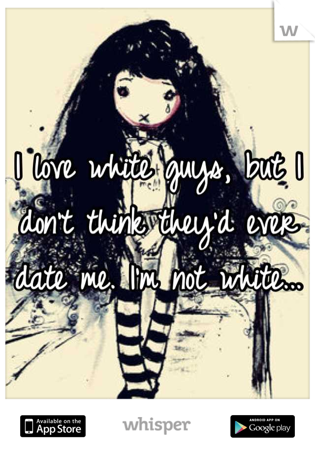 I love white guys, but I don't think they'd ever date me. I'm not white...