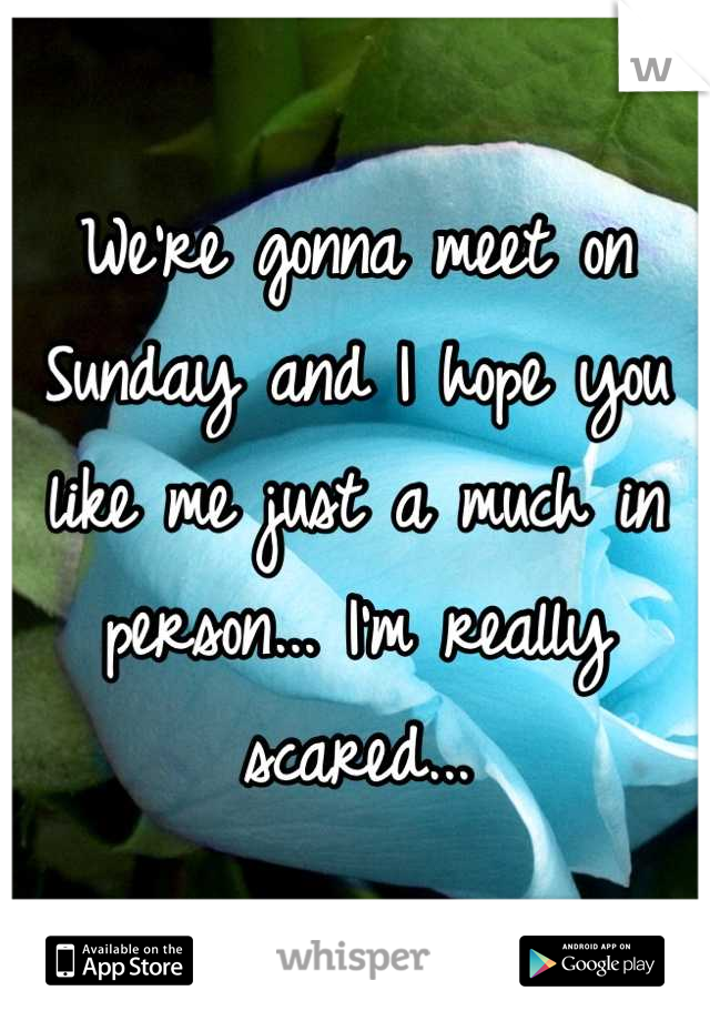 We're gonna meet on Sunday and I hope you like me just a much in person... I'm really scared...