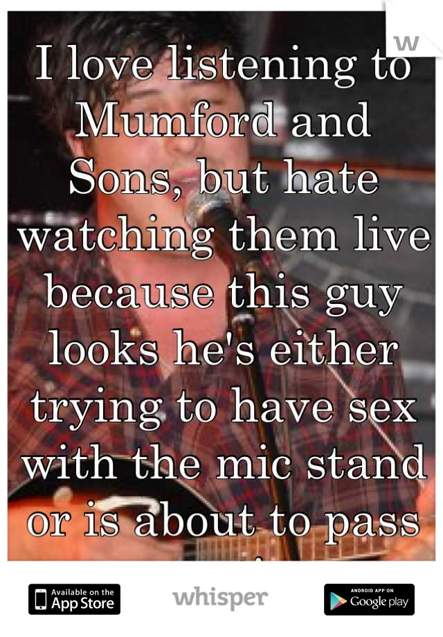 I love listening to Mumford and Sons, but hate watching them live because this guy looks he's either trying to have sex with the mic stand or is about to pass out!