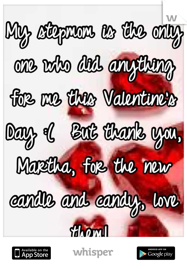 My stepmom is the only one who did anything for me this Valentine's Day :(  But thank you, Martha, for the new candle and candy, love them!