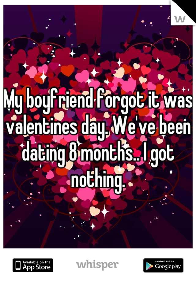 My boyfriend forgot it was valentines day. We've been dating 8 months.. I got nothing.