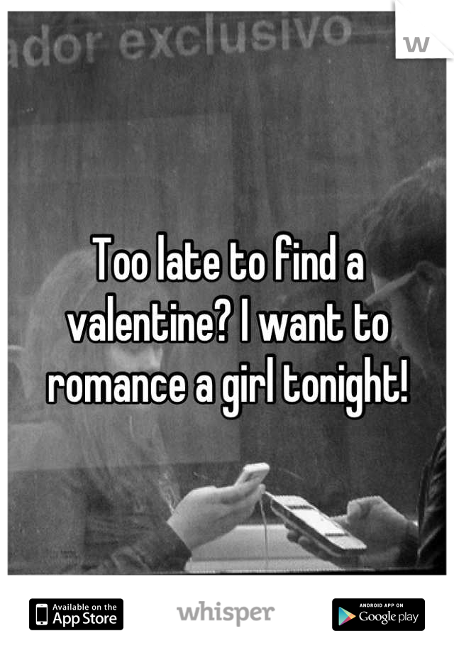 Too late to find a valentine? I want to romance a girl tonight!