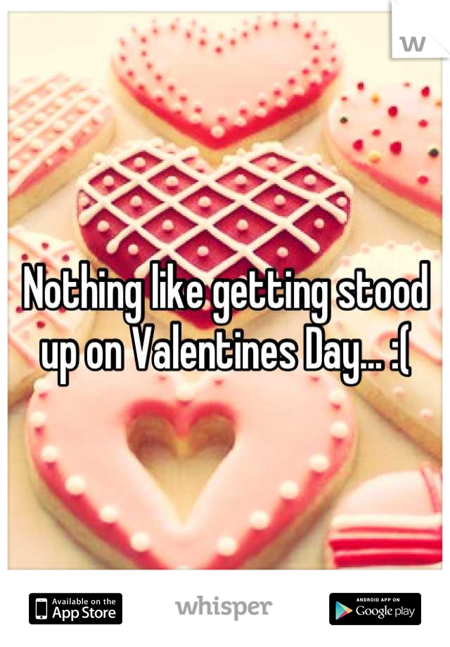 Nothing like getting stood up on Valentines Day... :(