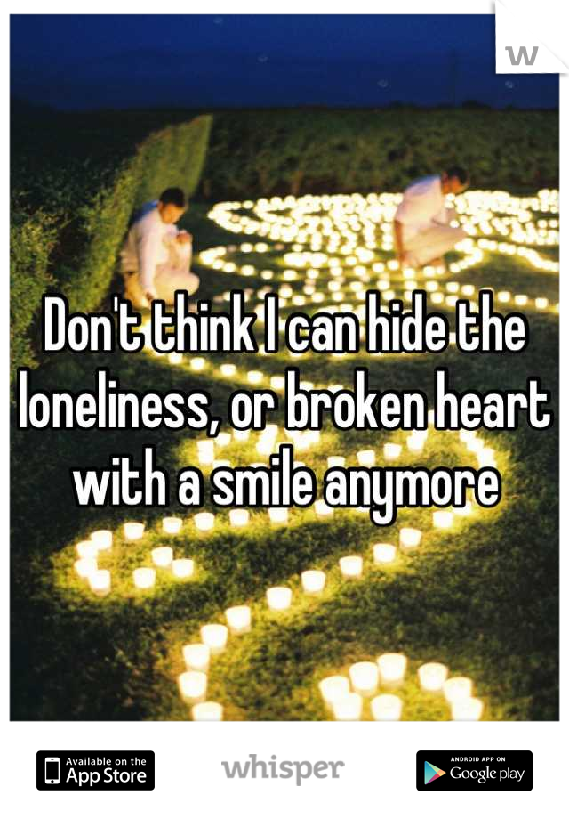 Don't think I can hide the loneliness, or broken heart  with a smile anymore