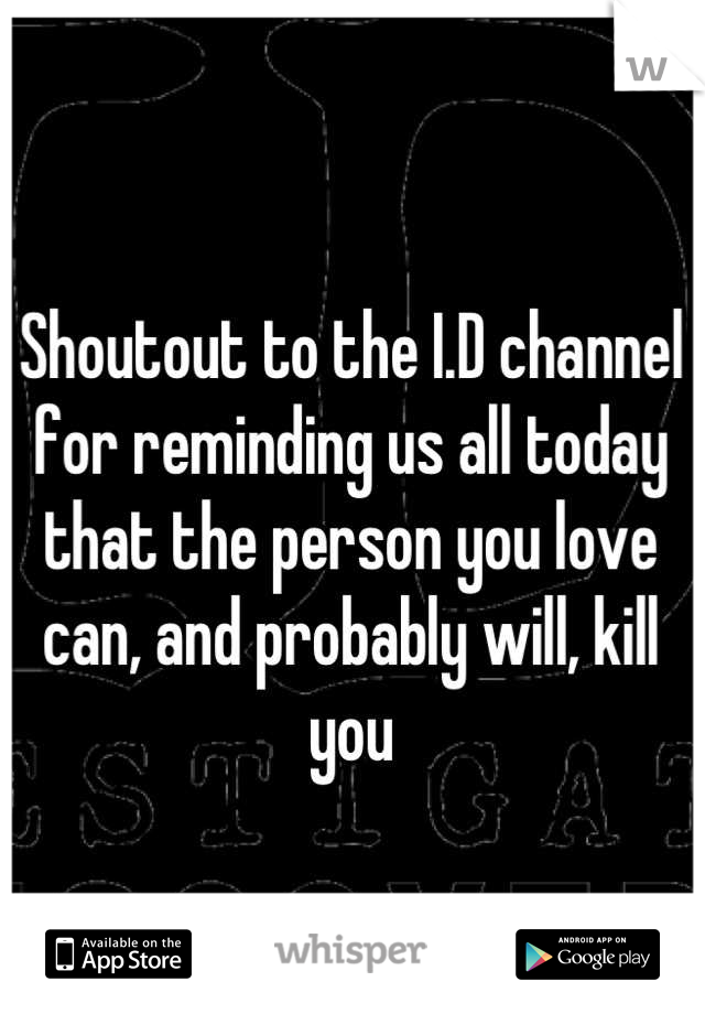 Shoutout to the I.D channel for reminding us all today that the person you love can, and probably will, kill you