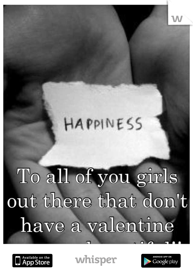 To all of you girls out there that don't have a valentine you are beautiful!!