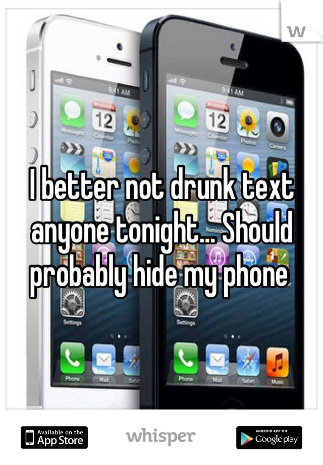 I better not drunk text anyone tonight... Should probably hide my phone