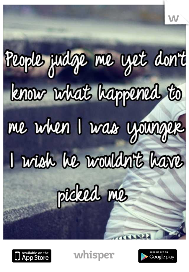 People judge me yet don't know what happened to me when I was younger I wish he wouldn't have picked me