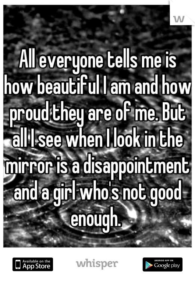All everyone tells me is how beautiful I am and how proud they are of me. But all I see when I look in the mirror is a disappointment and a girl who's not good enough.