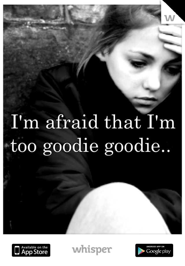 I'm afraid that I'm too goodie goodie..