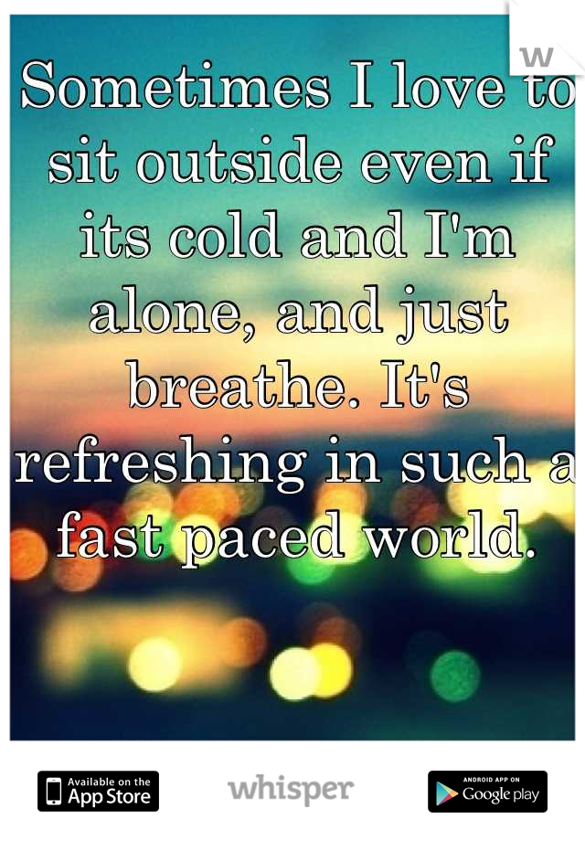 Sometimes I love to sit outside even if its cold and I'm alone, and just breathe. It's refreshing in such a fast paced world.