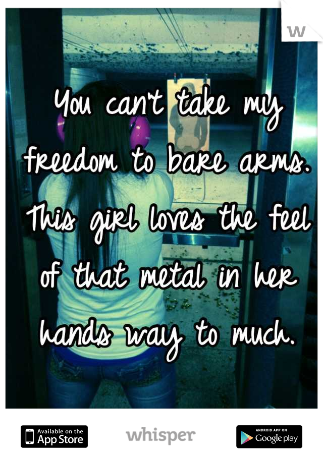 You can't take my freedom to bare arms. This girl loves the feel of that metal in her hands way to much.