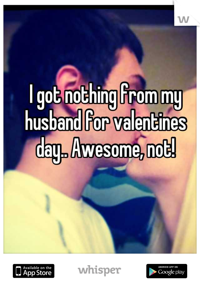 I got nothing from my husband for valentines day.. Awesome, not!