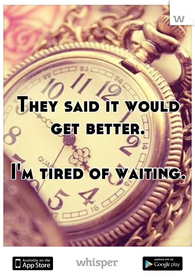 They said it would get better.  I'm tired of waiting.