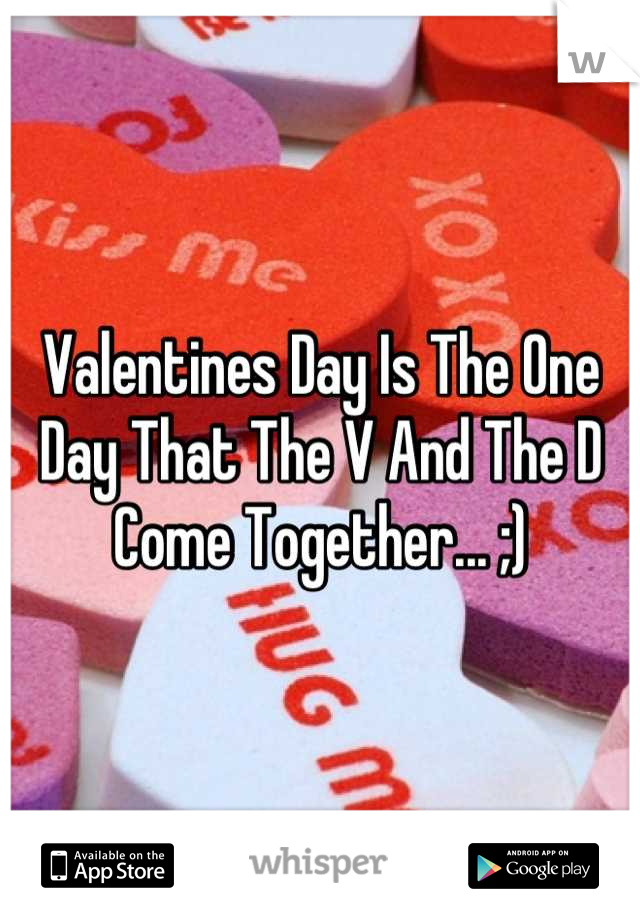 Valentines Day Is The One Day That The V And The D Come Together... ;)