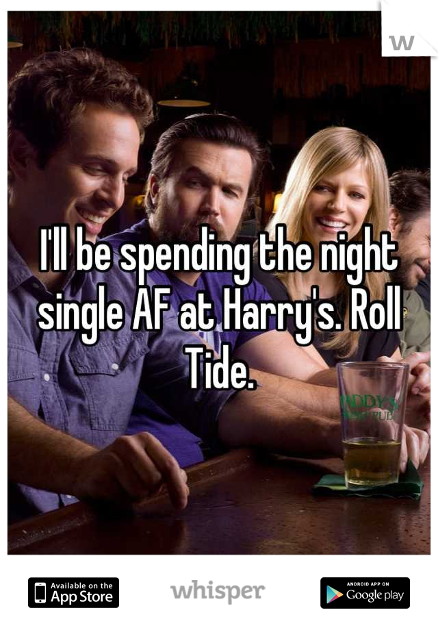 I'll be spending the night single AF at Harry's. Roll Tide.