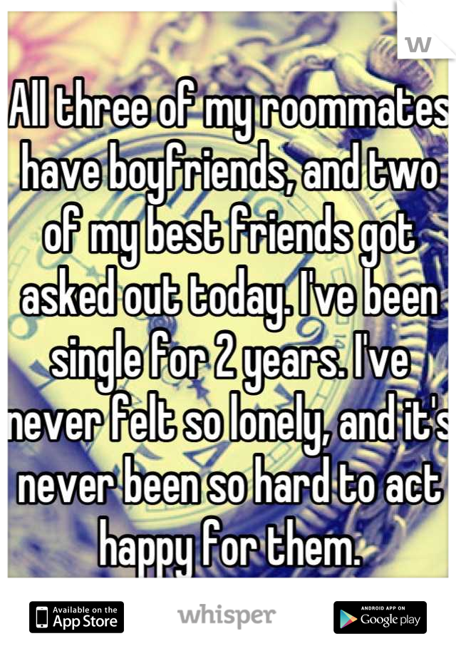 All three of my roommates have boyfriends, and two of my best friends got asked out today. I've been single for 2 years. I've never felt so lonely, and it's never been so hard to act happy for them.