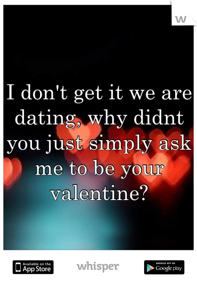 I don't get it we are dating, why didnt you just simply ask me to be your valentine?