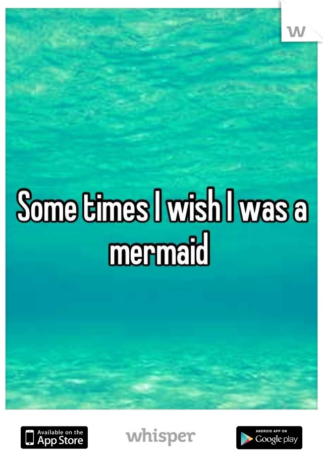 Some times I wish I was a mermaid